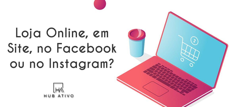 Loja Online, em Site, no Facebook ou no Instagram
