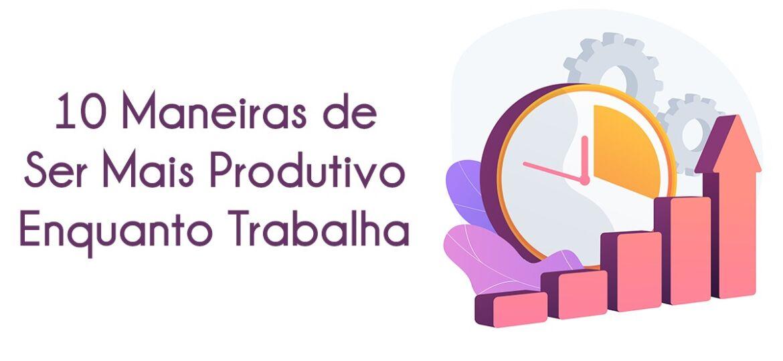 10 Maneiras de Ser Mais Produtivo Enquanto Trabalha